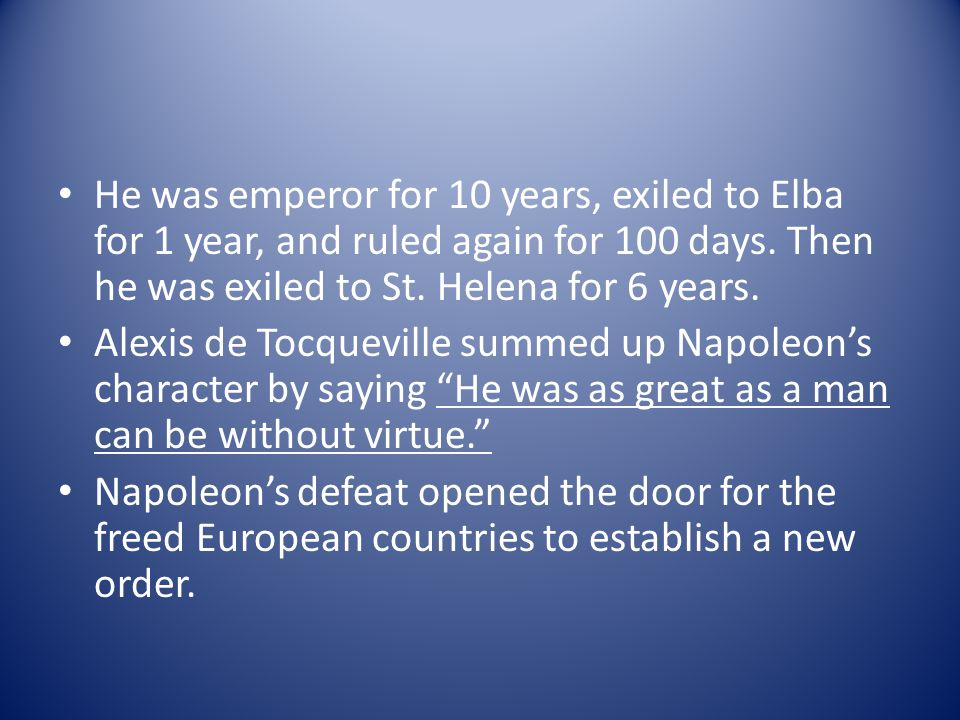 He was emperor for 10 years, exiled to Elba for 1 year, and ruled again for 100 days. Then he was exiled to St. Helena for 6 years. Alexis de Tocquevi