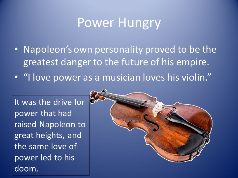 """Power Hungry Napoleon's own personality proved to be the greatest danger to the future of his empire. """"I love power as a musician loves his violin."""" I"""