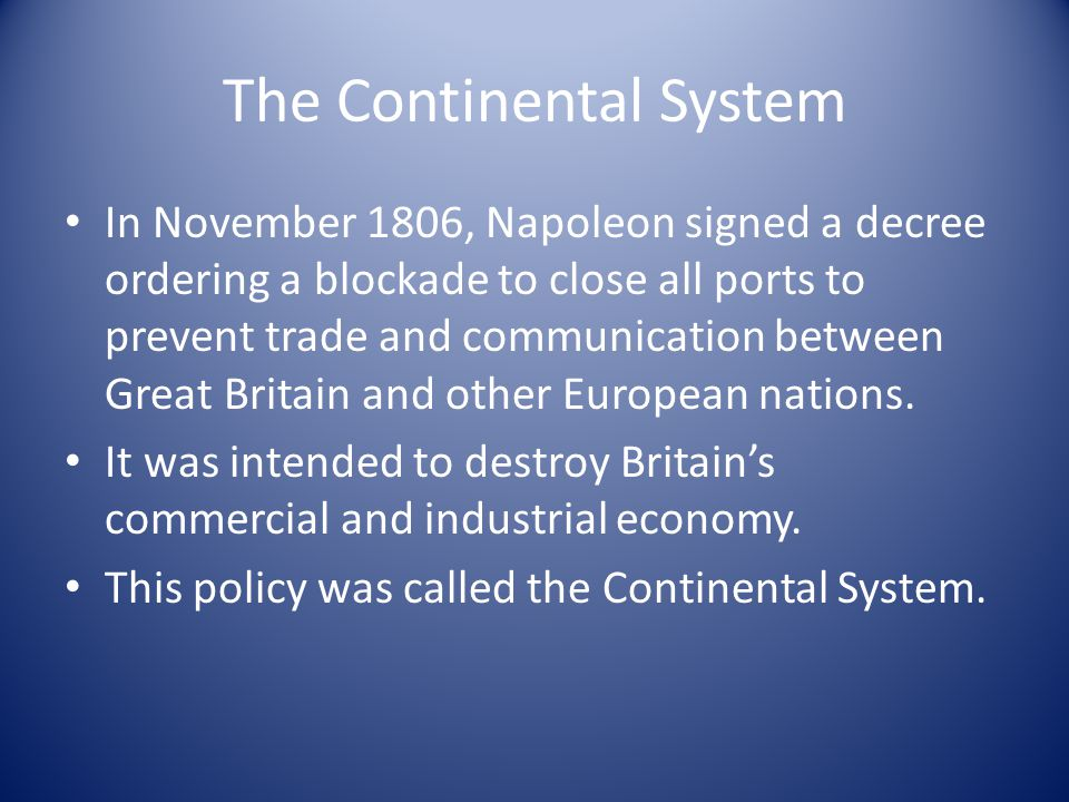 The Continental System In November 1806, Napoleon signed a decree ordering a blockade to close all ports to prevent trade and communication between Gr