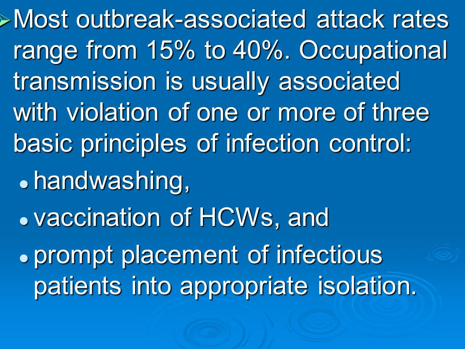  Most outbreak-associated attack rates range from 15% to 40%. Occupational transmission is usually associated with violation of one or more of three