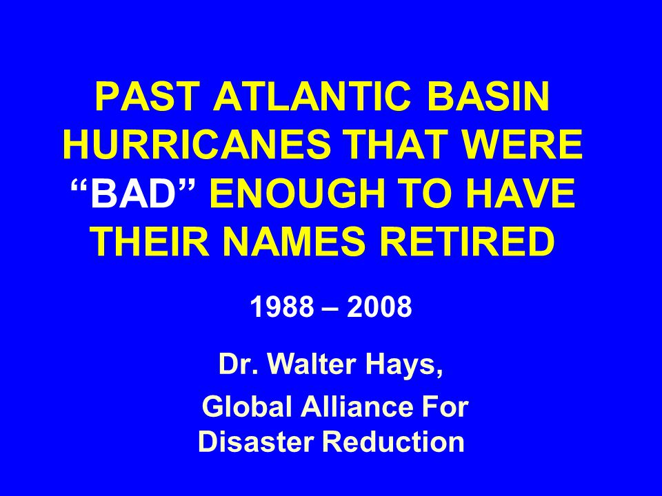"PAST ATLANTIC BASIN HURRICANES THAT WERE ""BAD"" ENOUGH TO HAVE THEIR NAMES RETIRED 1988 – 2008 Dr. Walter Hays, Global Alliance For Disaster Reduction"