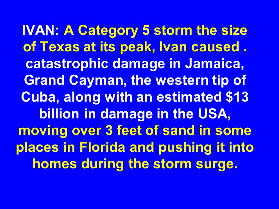 IVAN: A Category 5 storm the size of Texas at its peak, Ivan caused. catastrophic damage in Jamaica, Grand Cayman, the western tip of Cuba, along with