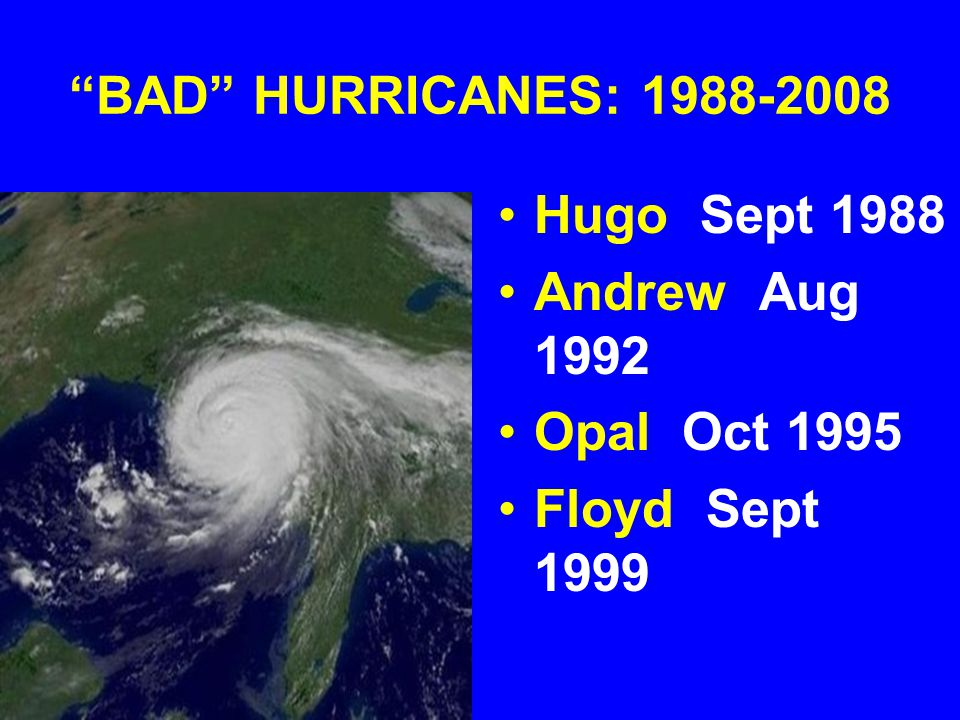 """BAD"" HURRICANES: 1988-2008 Hugo Sept 1988 Andrew Aug 1992 Opal Oct 1995 Floyd Sept 1999"