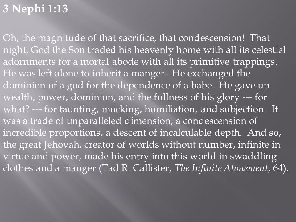 3 Nephi 1:13 Oh, the magnitude of that sacrifice, that condescension.