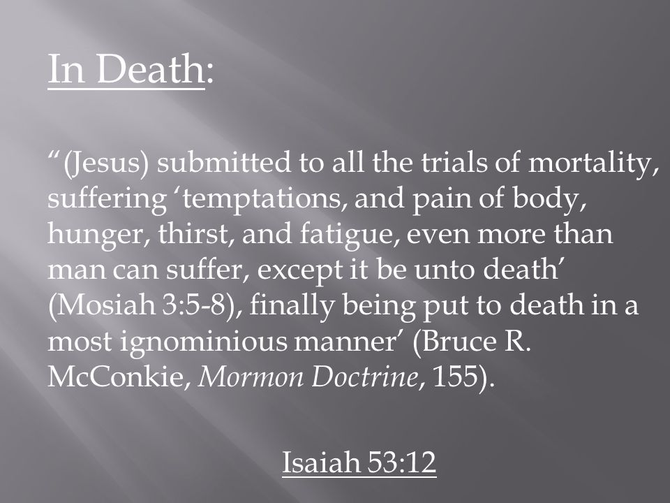 In Death: (Jesus) submitted to all the trials of mortality, suffering 'temptations, and pain of body, hunger, thirst, and fatigue, even more than man can suffer, except it be unto death' (Mosiah 3:5-8), finally being put to death in a most ignominious manner' (Bruce R.