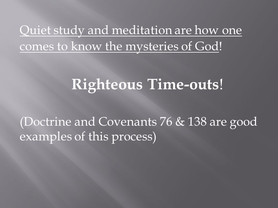 Quiet study and meditation are how one comes to know the mysteries of God.