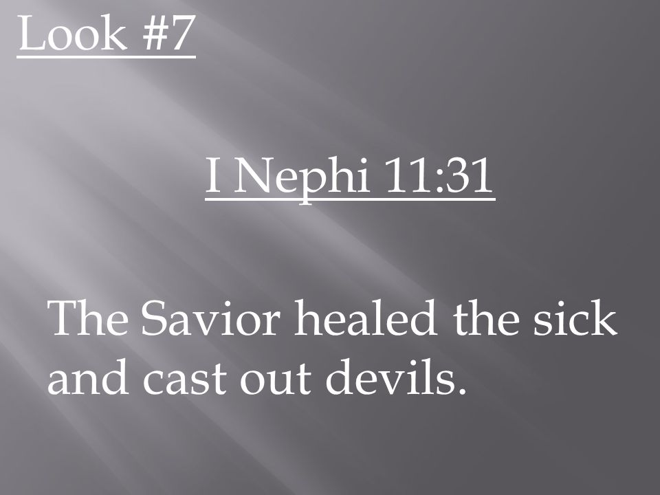 Look #7 I Nephi 11:31 The Savior healed the sick and cast out devils.