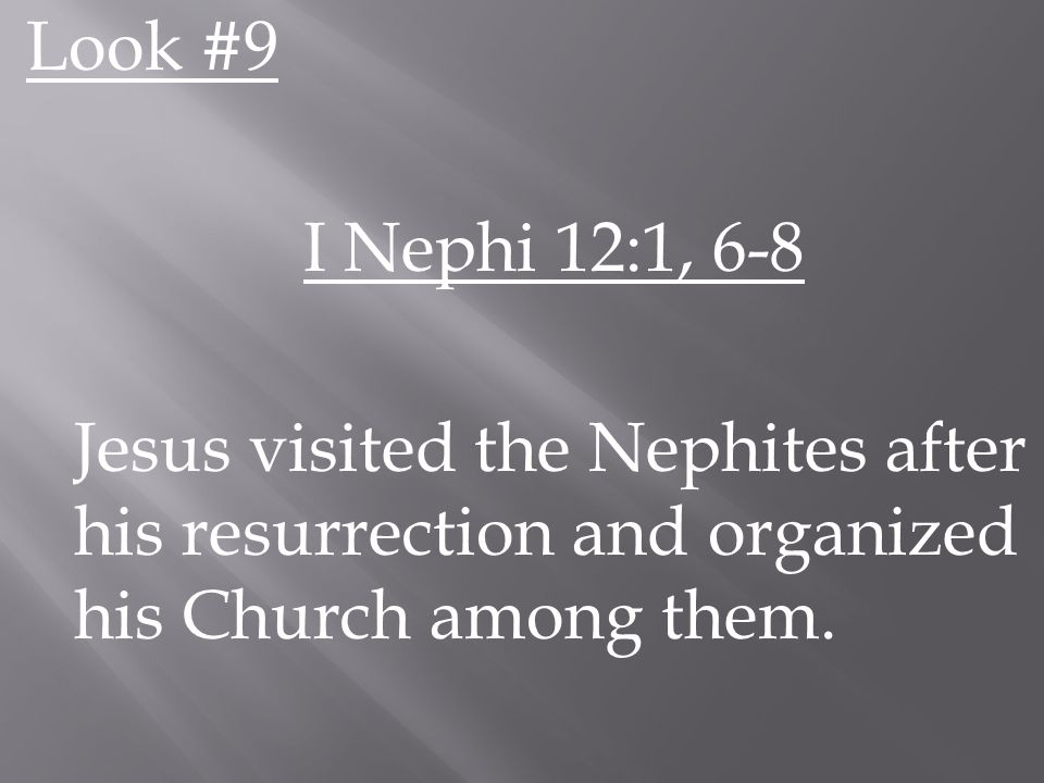 Look #9 I Nephi 12:1, 6-8 Jesus visited the Nephites after his resurrection and organized his Church among them.