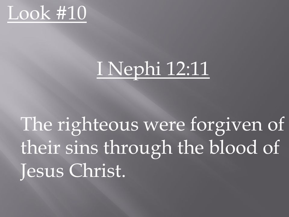 Look #10 I Nephi 12:11 The righteous were forgiven of their sins through the blood of Jesus Christ.
