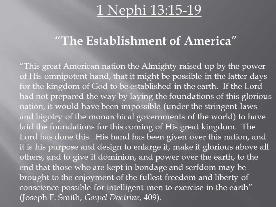 1 Nephi 13:15-19 The Establishment of America This great American nation the Almighty raised up by the power of His omnipotent hand, that it might be possible in the latter days for the kingdom of God to be established in the earth.