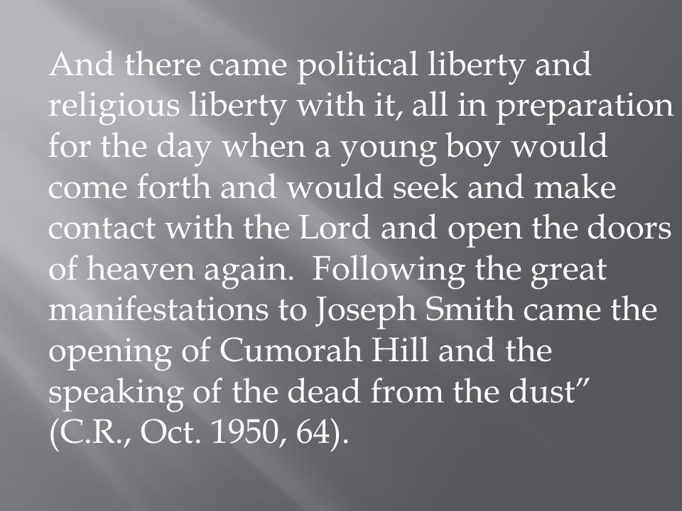 And there came political liberty and religious liberty with it, all in preparation for the day when a young boy would come forth and would seek and make contact with the Lord and open the doors of heaven again.