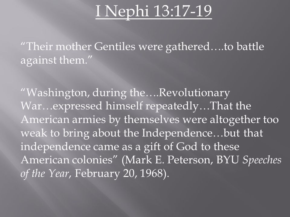I Nephi 13:17-19 Their mother Gentiles were gathered….to battle against them. Washington, during the….Revolutionary War…expressed himself repeatedly…That the American armies by themselves were altogether too weak to bring about the Independence…but that independence came as a gift of God to these American colonies (Mark E.