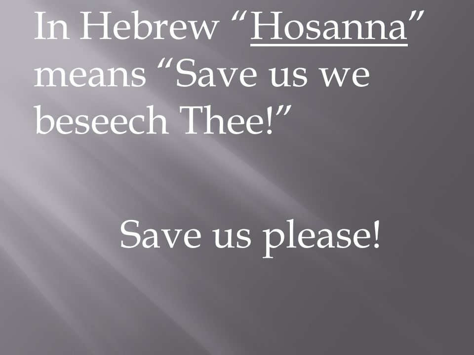 In Hebrew Hosanna means Save us we beseech Thee! Save us please!