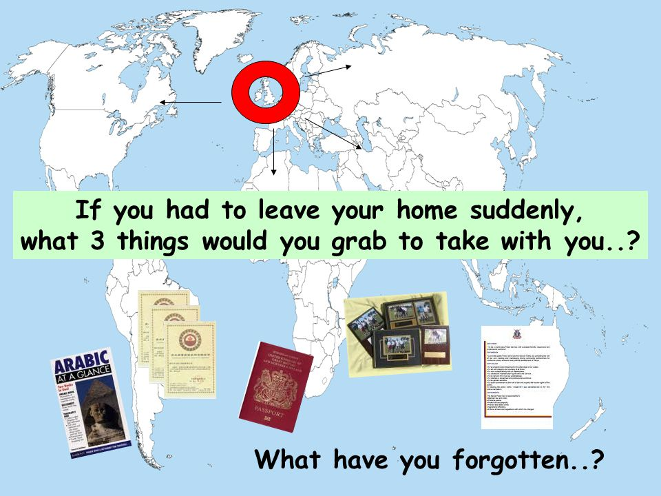 If you had to leave your home suddenly, what 3 things would you grab to take with you...