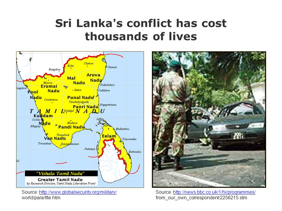Sri Lanka s conflict has cost thousands of lives Source: http://news.bbc.co.uk/1/hi/programmes/http://news.bbc.co.uk/1/hi/programmes/ from_our_own_correspondent/2256215.stm Source: http://www.globalsecurity.org/military/http://www.globalsecurity.org/military/ world/para/ltte.htm