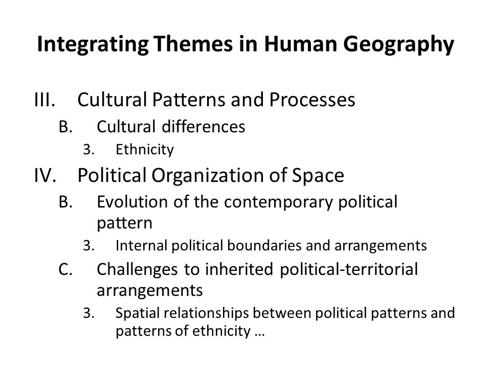 III.Cultural Patterns and Processes B.Cultural differences 3.Ethnicity IV.Political Organization of Space B.Evolution of the contemporary political pattern 3.Internal political boundaries and arrangements C.Challenges to inherited political-territorial arrangements 3.Spatial relationships between political patterns and patterns of ethnicity … Integrating Themes in Human Geography
