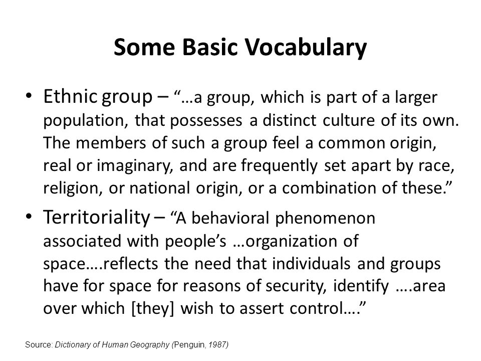 Some Basic Vocabulary Ethnic group – …a group, which is part of a larger population, that possesses a distinct culture of its own.