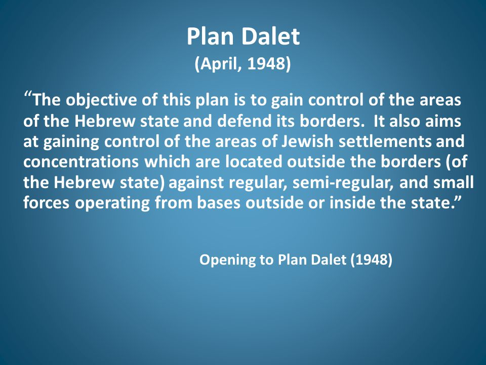 "Plan Dalet (April, 1948) "" The objective of this plan is to gain control of the areas of the Hebrew state and defend its borders. It also aims at gain"