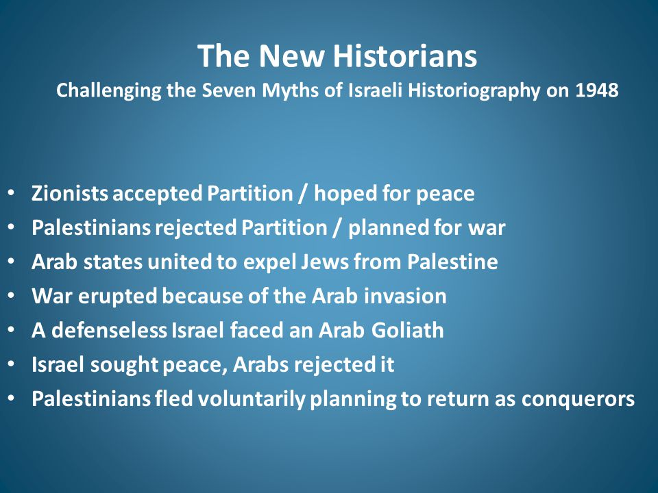 The New Historians Challenging the Seven Myths of Israeli Historiography on 1948 Zionists accepted Partition / hoped for peace Palestinians rejected Partition / planned for war Arab states united to expel Jews from Palestine War erupted because of the Arab invasion A defenseless Israel faced an Arab Goliath Israel sought peace, Arabs rejected it Palestinians fled voluntarily planning to return as conquerors
