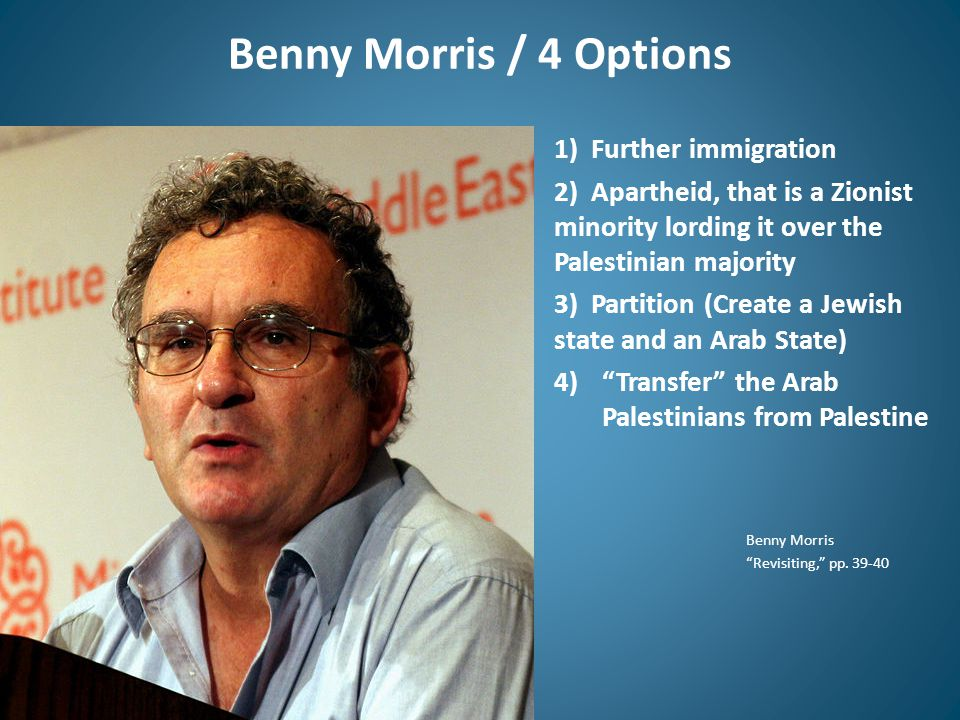 Benny Morris / 4 Options 1) Further immigration 2) Apartheid, that is a Zionist minority lording it over the Palestinian majority 3) Partition (Create a Jewish state and an Arab State) 4) Transfer the Arab Palestinians from Palestine Benny Morris Revisiting, pp.