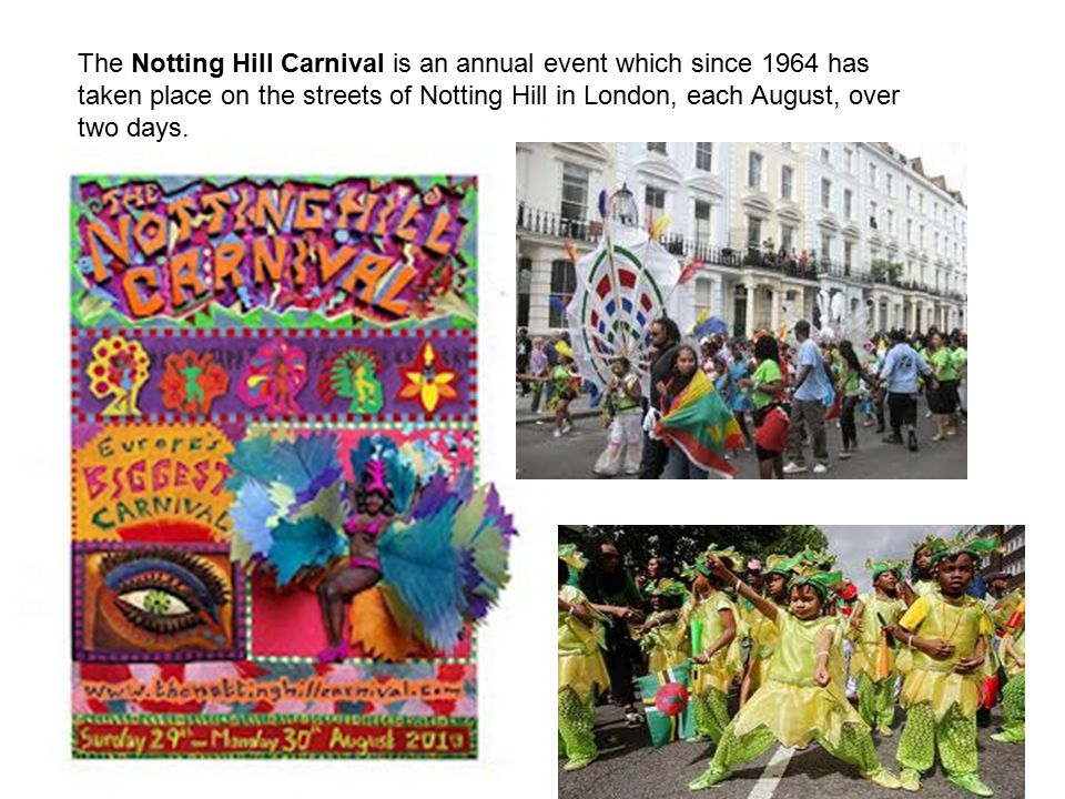 The Notting Hill Carnival is an annual event which since 1964 has taken place on the streets of Notting Hill in London, each August, over two days.