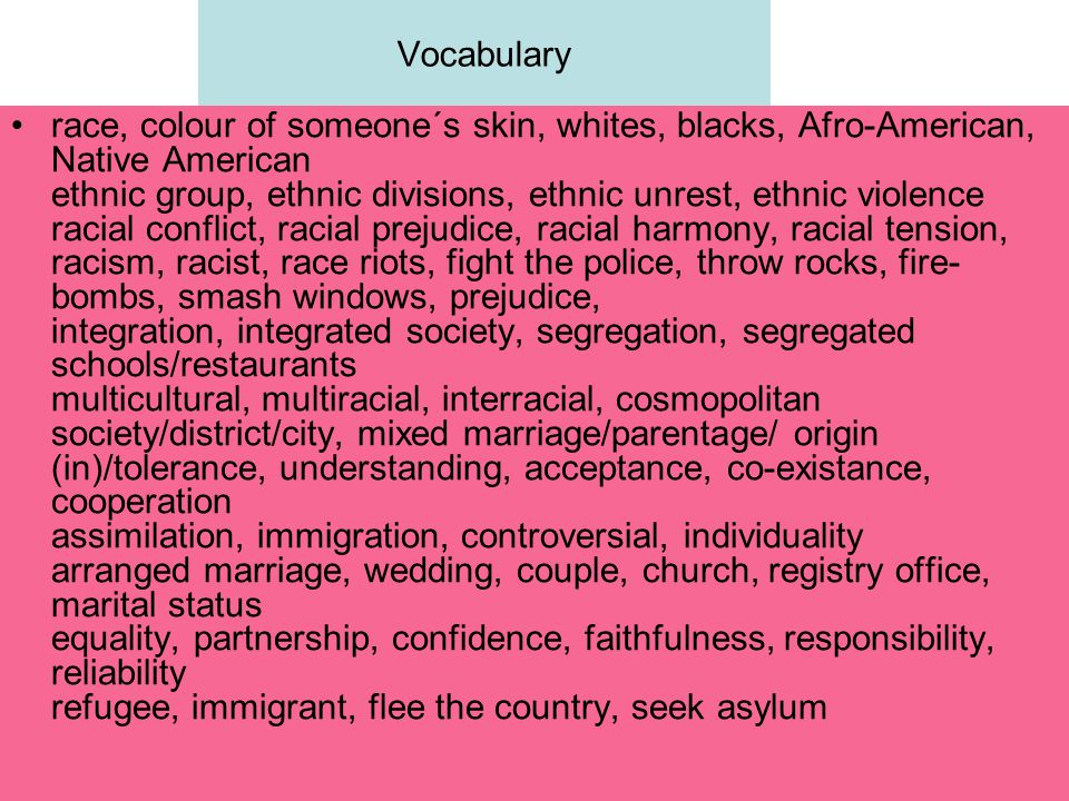 Vocabulary race, colour of someone´s skin, whites, blacks, Afro-American, Native American ethnic group, ethnic divisions, ethnic unrest, ethnic violence racial conflict, racial prejudice, racial harmony, racial tension, racism, racist, race riots, fight the police, throw rocks, fire- bombs, smash windows, prejudice, integration, integrated society, segregation, segregated schools/restaurants multicultural, multiracial, interracial, cosmopolitan society/district/city, mixed marriage/parentage/ origin (in)/tolerance, understanding, acceptance, co-existance, cooperation assimilation, immigration, controversial, individuality arranged marriage, wedding, couple, church, registry office, marital status equality, partnership, confidence, faithfulness, responsibility, reliability refugee, immigrant, flee the country, seek asylum
