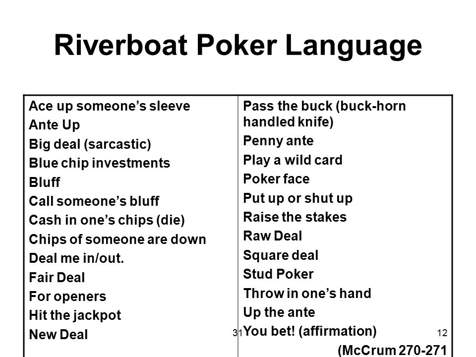 3112 Riverboat Poker Language Ace up someone's sleeve Ante Up Big deal (sarcastic) Blue chip investments Bluff Call someone's bluff Cash in one's chip