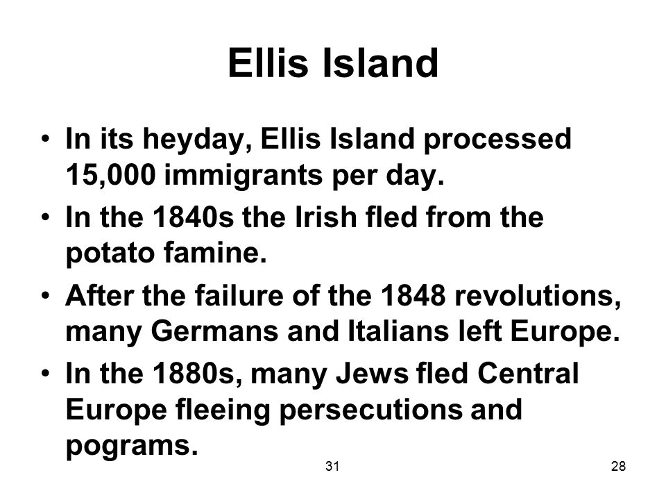 3128 Ellis Island In its heyday, Ellis Island processed 15,000 immigrants per day. In the 1840s the Irish fled from the potato famine. After the failu