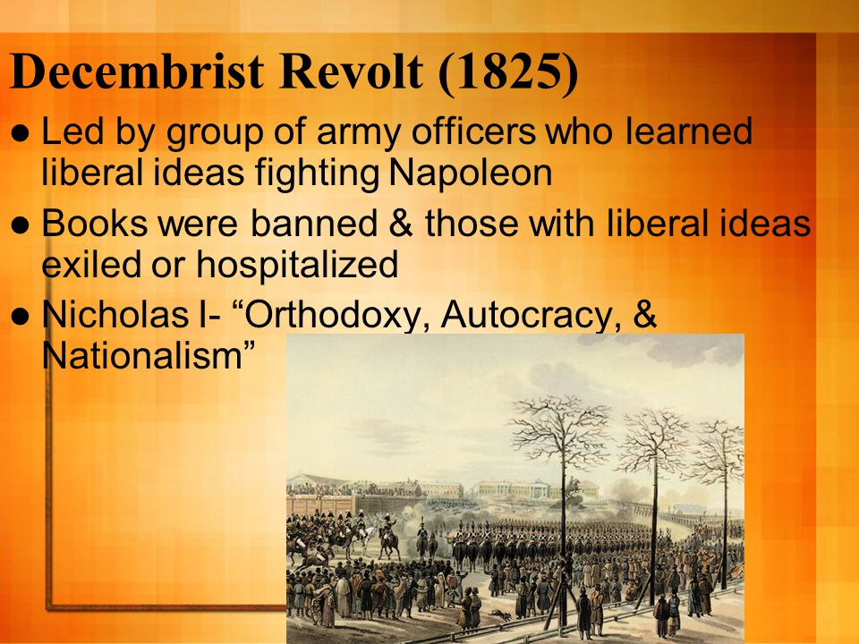 Decembrist Revolt (1825) Led by group of army officers who learned liberal ideas fighting Napoleon Books were banned & those with liberal ideas exiled