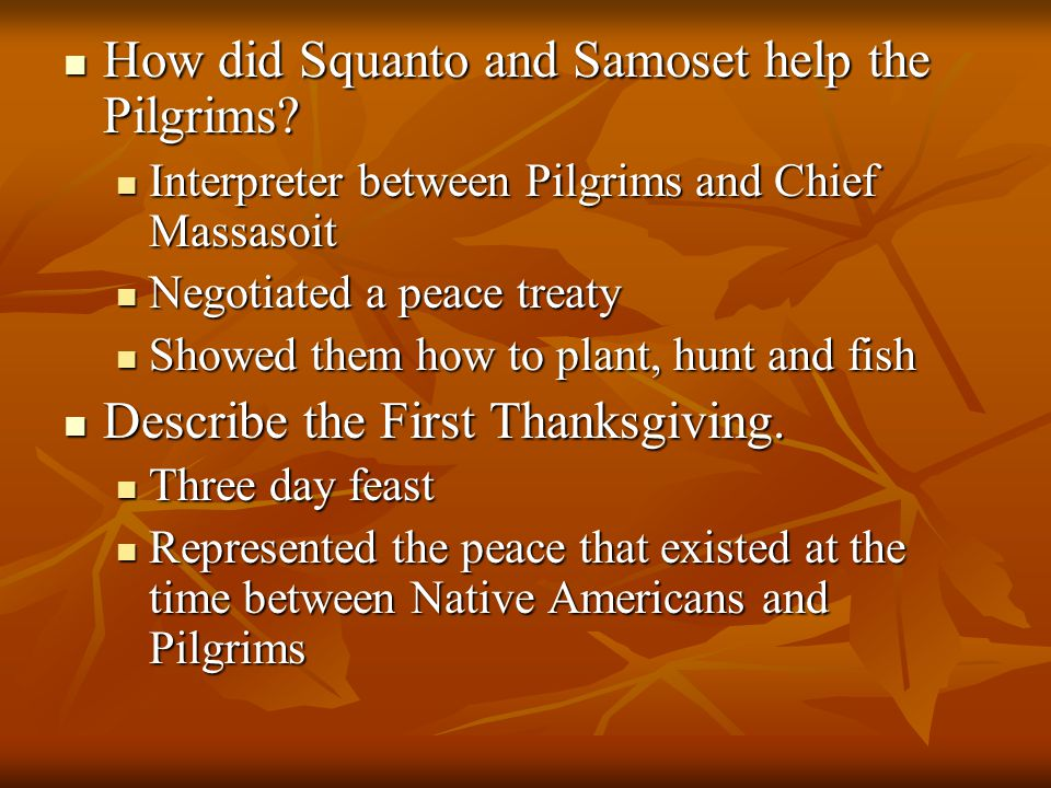 How did Squanto and Samoset help the Pilgrims? How did Squanto and Samoset help the Pilgrims? Interpreter between Pilgrims and Chief Massasoit Interpr