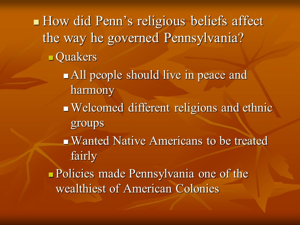 How did Penn's religious beliefs affect the way he governed Pennsylvania? How did Penn's religious beliefs affect the way he governed Pennsylvania? Qu