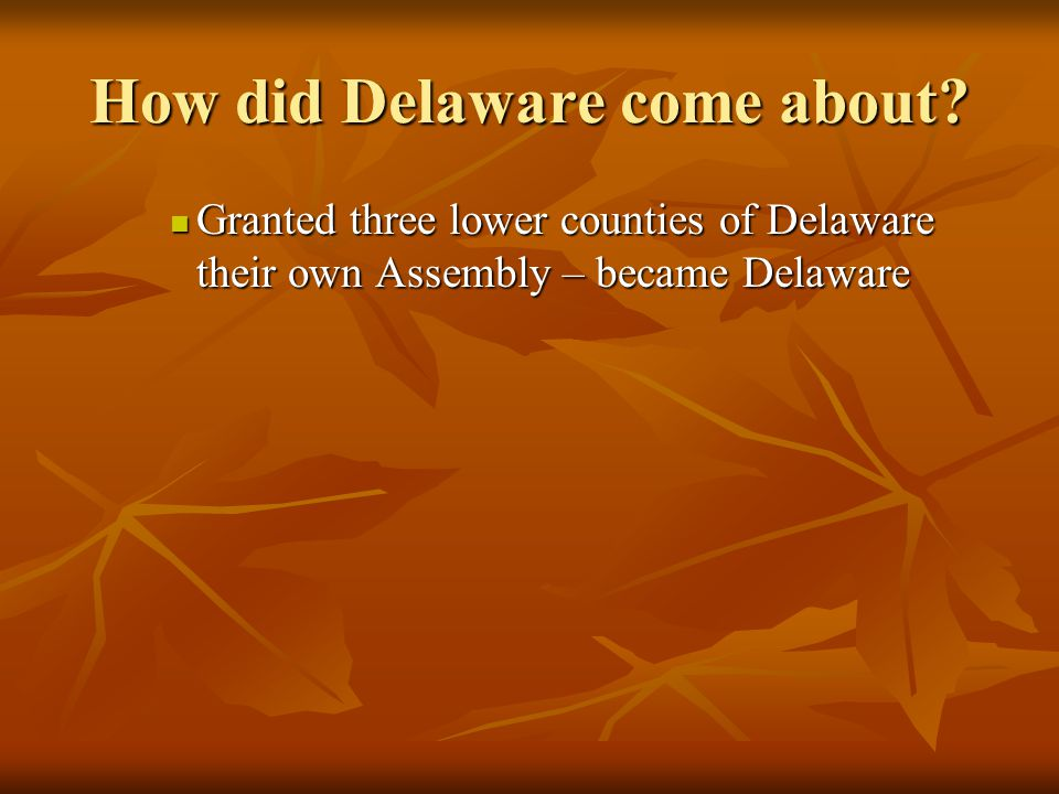 How did Delaware come about? Granted three lower counties of Delaware their own Assembly – became Delaware Granted three lower counties of Delaware th