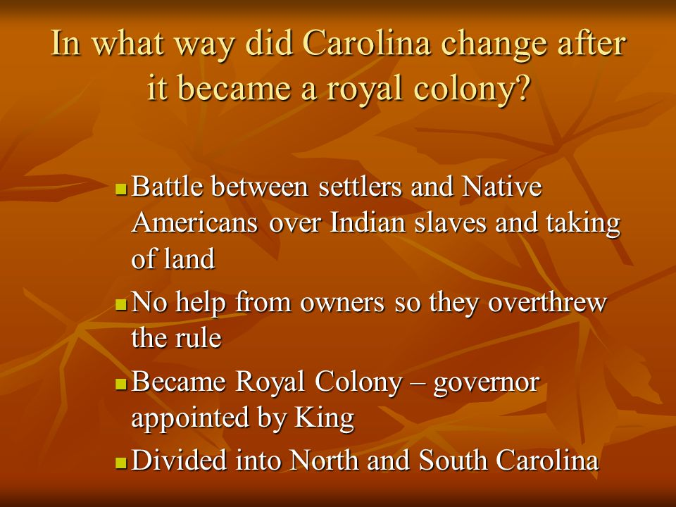 In what way did Carolina change after it became a royal colony? Battle between settlers and Native Americans over Indian slaves and taking of land Bat