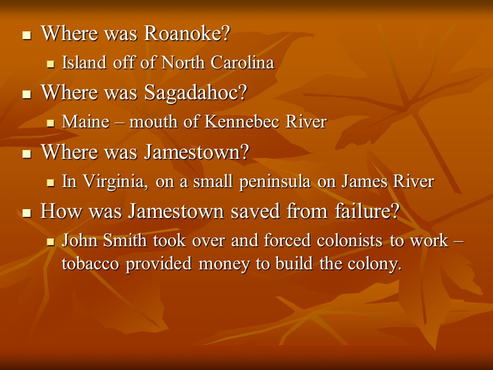 Where was Roanoke? Where was Roanoke? Island off of North Carolina Island off of North Carolina Where was Sagadahoc? Where was Sagadahoc? Maine – mout