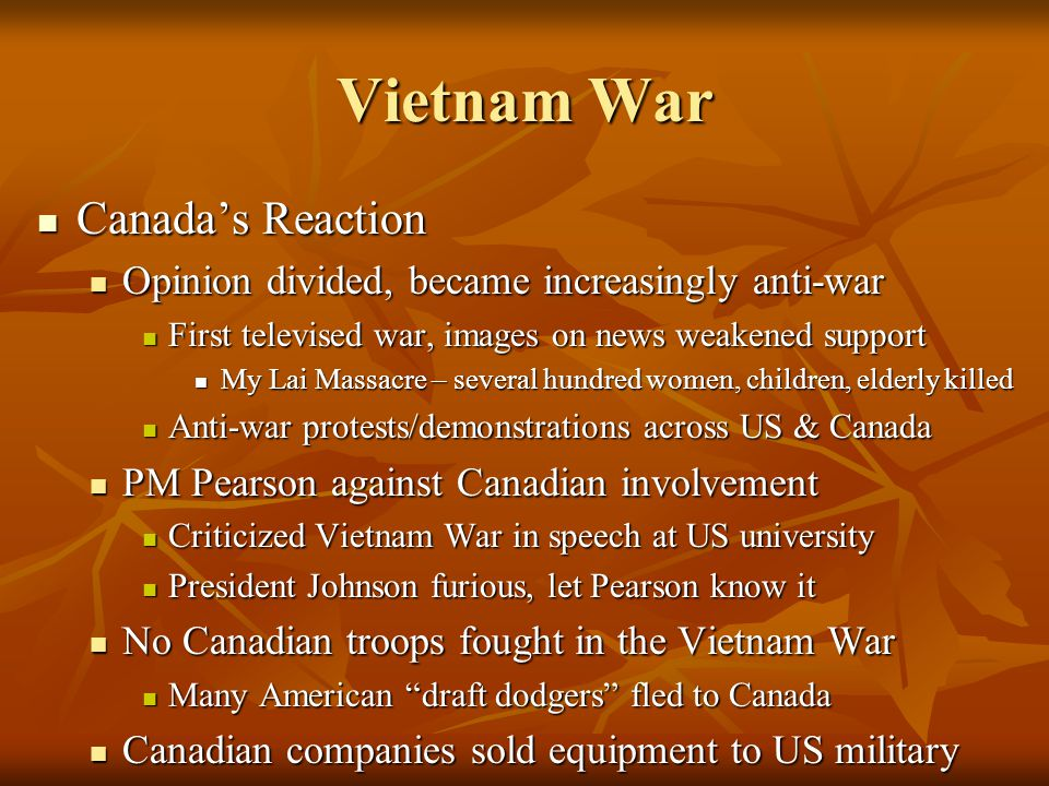 Canada's Reaction Canada's Reaction Opinion divided, became increasingly anti-war Opinion divided, became increasingly anti-war First televised war, images on news weakened support First televised war, images on news weakened support My Lai Massacre – several hundred women, children, elderly killed My Lai Massacre – several hundred women, children, elderly killed Anti-war protests/demonstrations across US & Canada Anti-war protests/demonstrations across US & Canada PM Pearson against Canadian involvement PM Pearson against Canadian involvement Criticized Vietnam War in speech at US university Criticized Vietnam War in speech at US university President Johnson furious, let Pearson know it President Johnson furious, let Pearson know it No Canadian troops fought in the Vietnam War No Canadian troops fought in the Vietnam War Many American draft dodgers fled to Canada Many American draft dodgers fled to Canada Canadian companies sold equipment to US military Canadian companies sold equipment to US military