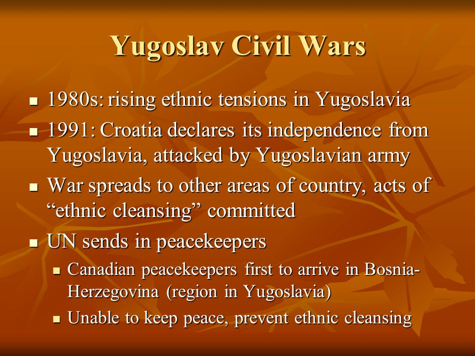 Yugoslav Civil Wars 1980s: rising ethnic tensions in Yugoslavia 1980s: rising ethnic tensions in Yugoslavia 1991: Croatia declares its independence from Yugoslavia, attacked by Yugoslavian army 1991: Croatia declares its independence from Yugoslavia, attacked by Yugoslavian army War spreads to other areas of country, acts of ethnic cleansing committed War spreads to other areas of country, acts of ethnic cleansing committed UN sends in peacekeepers UN sends in peacekeepers Canadian peacekeepers first to arrive in Bosnia- Herzegovina (region in Yugoslavia) Canadian peacekeepers first to arrive in Bosnia- Herzegovina (region in Yugoslavia) Unable to keep peace, prevent ethnic cleansing Unable to keep peace, prevent ethnic cleansing