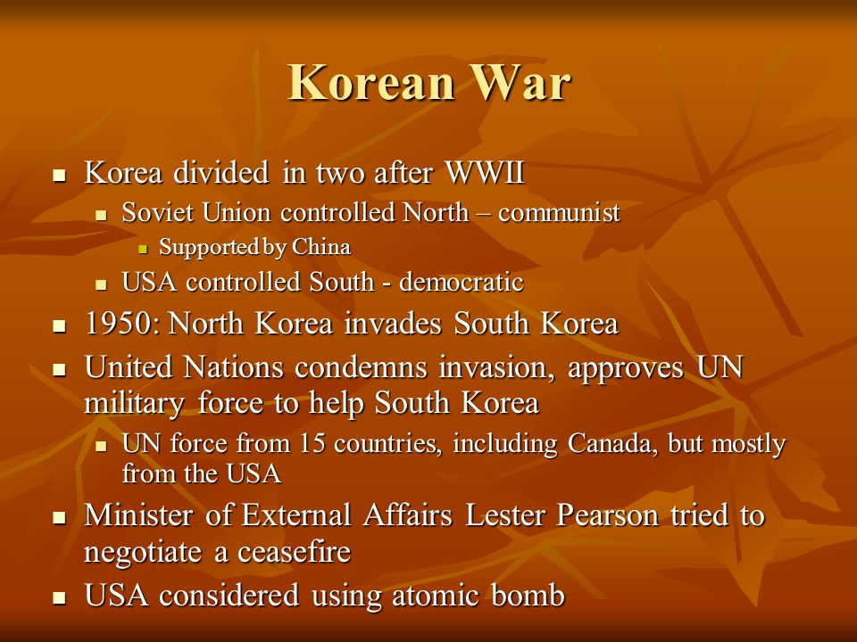 Korean War Korea divided in two after WWII Korea divided in two after WWII Soviet Union controlled North – communist Soviet Union controlled North – communist Supported by China Supported by China USA controlled South - democratic USA controlled South - democratic 1950: North Korea invades South Korea 1950: North Korea invades South Korea United Nations condemns invasion, approves UN military force to help South Korea United Nations condemns invasion, approves UN military force to help South Korea UN force from 15 countries, including Canada, but mostly from the USA UN force from 15 countries, including Canada, but mostly from the USA Minister of External Affairs Lester Pearson tried to negotiate a ceasefire Minister of External Affairs Lester Pearson tried to negotiate a ceasefire USA considered using atomic bomb USA considered using atomic bomb