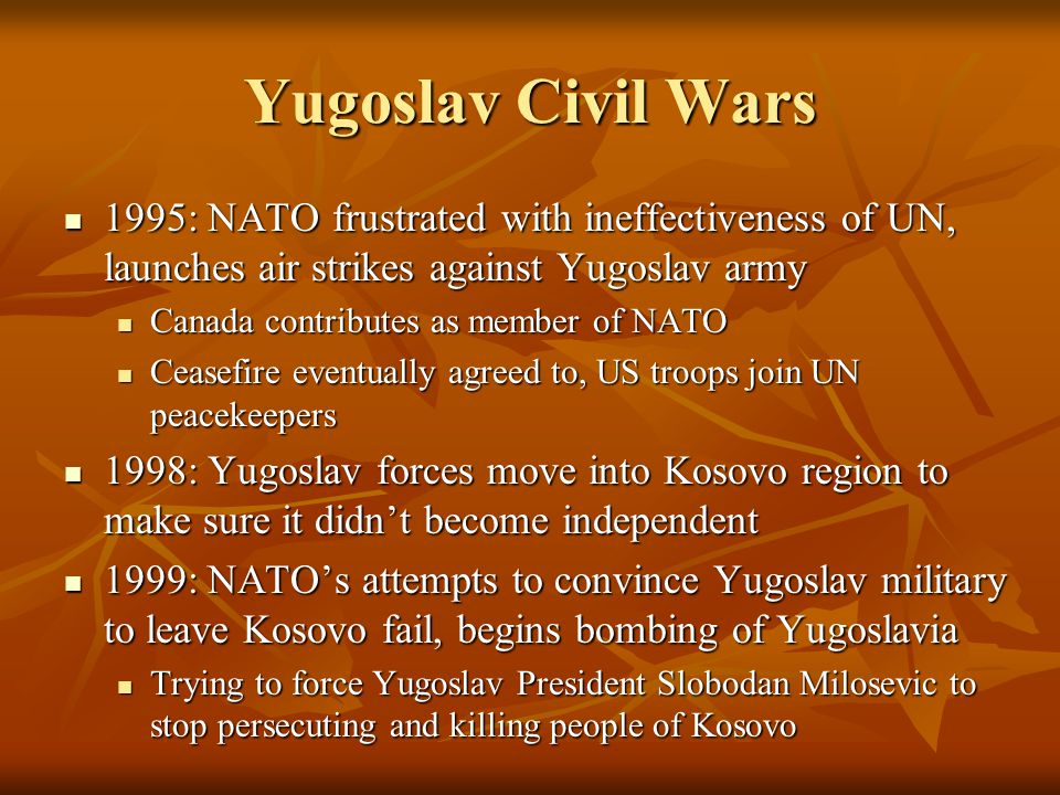 1995: NATO frustrated with ineffectiveness of UN, launches air strikes against Yugoslav army 1995: NATO frustrated with ineffectiveness of UN, launches air strikes against Yugoslav army Canada contributes as member of NATO Canada contributes as member of NATO Ceasefire eventually agreed to, US troops join UN peacekeepers Ceasefire eventually agreed to, US troops join UN peacekeepers 1998: Yugoslav forces move into Kosovo region to make sure it didn't become independent 1998: Yugoslav forces move into Kosovo region to make sure it didn't become independent 1999: NATO's attempts to convince Yugoslav military to leave Kosovo fail, begins bombing of Yugoslavia 1999: NATO's attempts to convince Yugoslav military to leave Kosovo fail, begins bombing of Yugoslavia Trying to force Yugoslav President Slobodan Milosevic to stop persecuting and killing people of Kosovo Trying to force Yugoslav President Slobodan Milosevic to stop persecuting and killing people of Kosovo