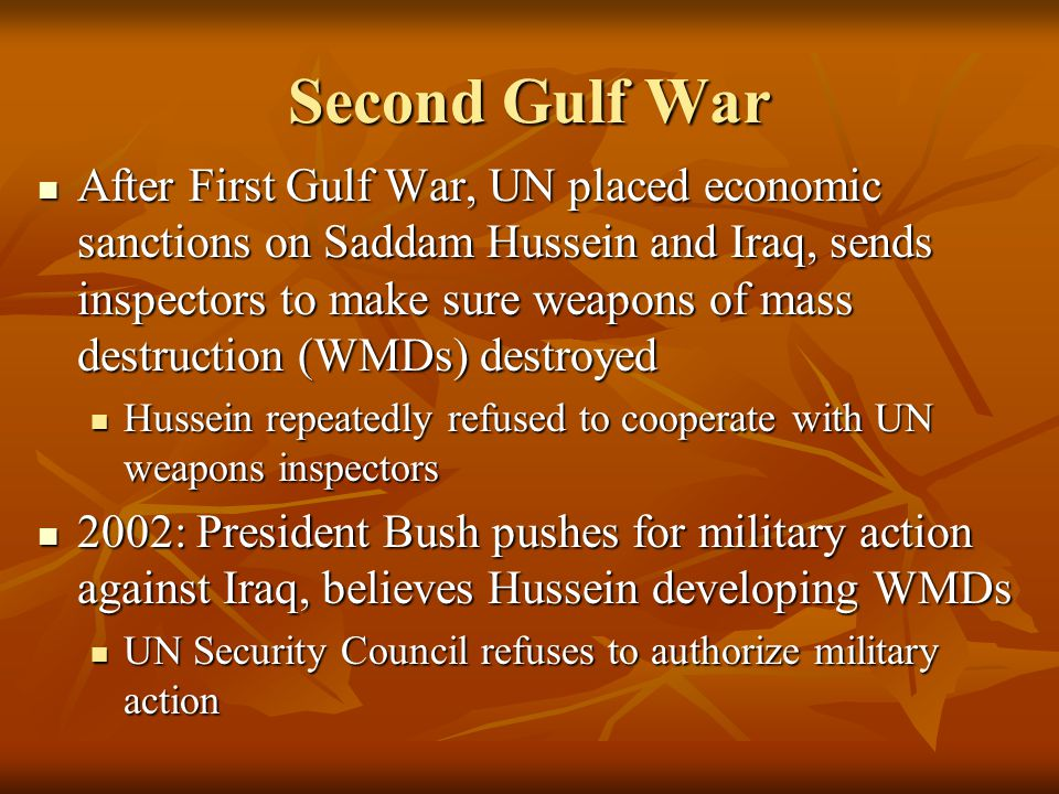 Second Gulf War After First Gulf War, UN placed economic sanctions on Saddam Hussein and Iraq, sends inspectors to make sure weapons of mass destruction (WMDs) destroyed After First Gulf War, UN placed economic sanctions on Saddam Hussein and Iraq, sends inspectors to make sure weapons of mass destruction (WMDs) destroyed Hussein repeatedly refused to cooperate with UN weapons inspectors Hussein repeatedly refused to cooperate with UN weapons inspectors 2002: President Bush pushes for military action against Iraq, believes Hussein developing WMDs 2002: President Bush pushes for military action against Iraq, believes Hussein developing WMDs UN Security Council refuses to authorize military action UN Security Council refuses to authorize military action