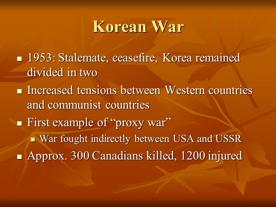 Korean War 1953: Stalemate, ceasefire, Korea remained divided in two 1953: Stalemate, ceasefire, Korea remained divided in two Increased tensions between Western countries and communist countries Increased tensions between Western countries and communist countries First example of proxy war First example of proxy war War fought indirectly between USA and USSR War fought indirectly between USA and USSR Approx.