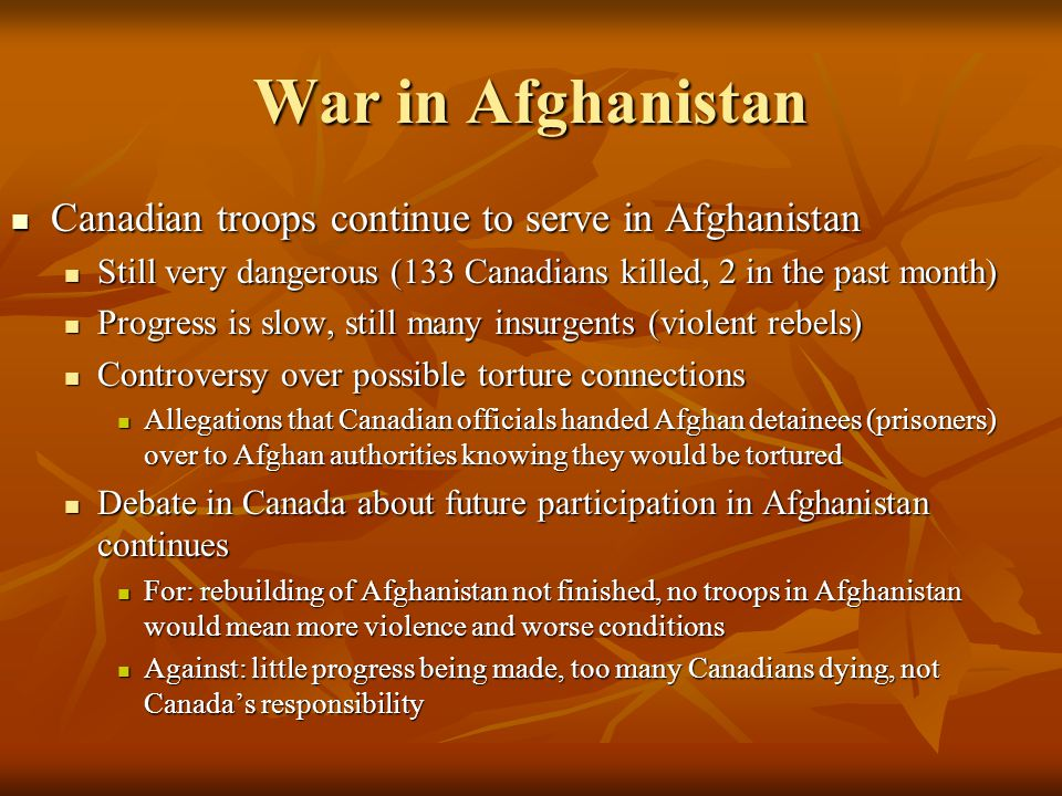 Canadian troops continue to serve in Afghanistan Canadian troops continue to serve in Afghanistan Still very dangerous (133 Canadians killed, 2 in the past month) Still very dangerous (133 Canadians killed, 2 in the past month) Progress is slow, still many insurgents (violent rebels) Progress is slow, still many insurgents (violent rebels) Controversy over possible torture connections Controversy over possible torture connections Allegations that Canadian officials handed Afghan detainees (prisoners) over to Afghan authorities knowing they would be tortured Allegations that Canadian officials handed Afghan detainees (prisoners) over to Afghan authorities knowing they would be tortured Debate in Canada about future participation in Afghanistan continues Debate in Canada about future participation in Afghanistan continues For: rebuilding of Afghanistan not finished, no troops in Afghanistan would mean more violence and worse conditions For: rebuilding of Afghanistan not finished, no troops in Afghanistan would mean more violence and worse conditions Against: little progress being made, too many Canadians dying, not Canada's responsibility Against: little progress being made, too many Canadians dying, not Canada's responsibility