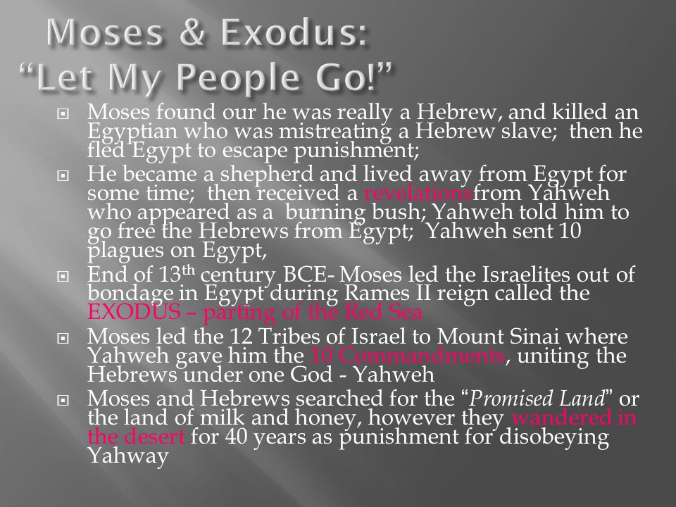  Moses found our he was really a Hebrew, and killed an Egyptian who was mistreating a Hebrew slave; then he fled Egypt to escape punishment;  He became a shepherd and lived away from Egypt for some time; then received a revelationsfrom Yahweh who appeared as a burning bush; Yahweh told him to go free the Hebrews from Egypt; Yahweh sent 10 plagues on Egypt,  End of 13 th century BCE- Moses led the Israelites out of bondage in Egypt during Rames II reign called the EXODUS – parting of the Red Sea  Moses led the 12 Tribes of Israel to Mount Sinai where Yahweh gave him the 10 Commandments, uniting the Hebrews under one God - Yahweh  Moses and Hebrews searched for the Promised Land or the land of milk and honey, however they wandered in the desert for 40 years as punishment for disobeying Yahway
