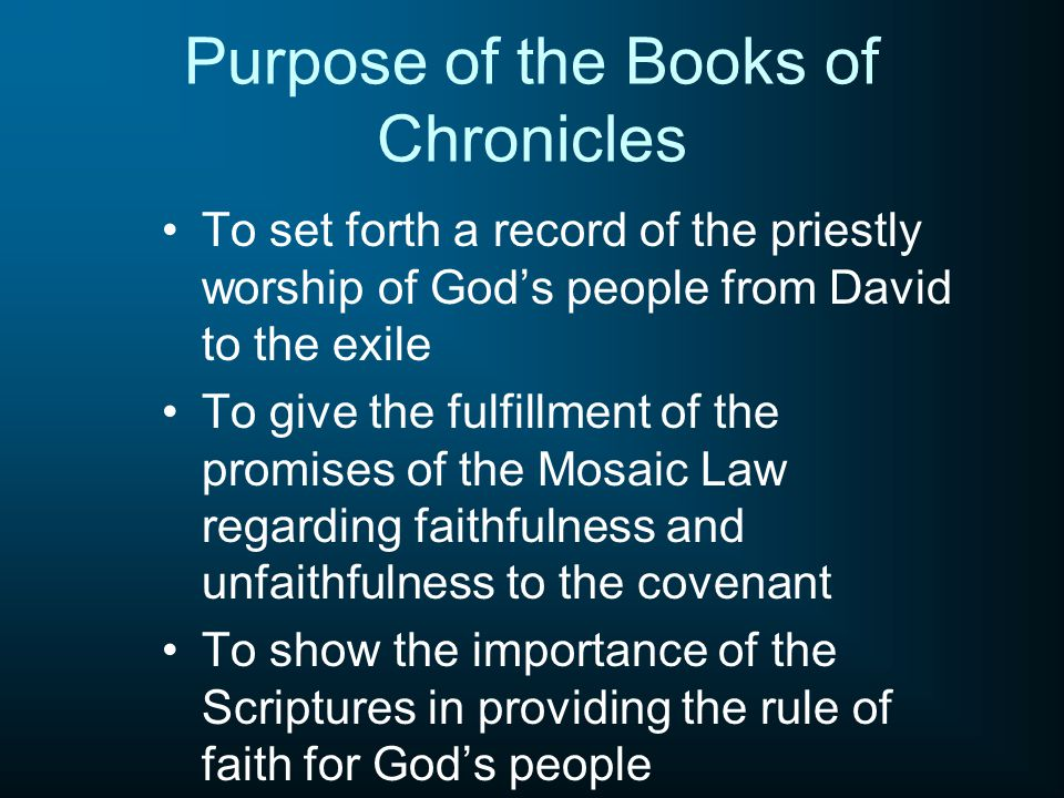 Purpose of the Books of Chronicles To set forth a record of the priestly worship of God's people from David to the exile To give the fulfillment of the promises of the Mosaic Law regarding faithfulness and unfaithfulness to the covenant To show the importance of the Scriptures in providing the rule of faith for God's people