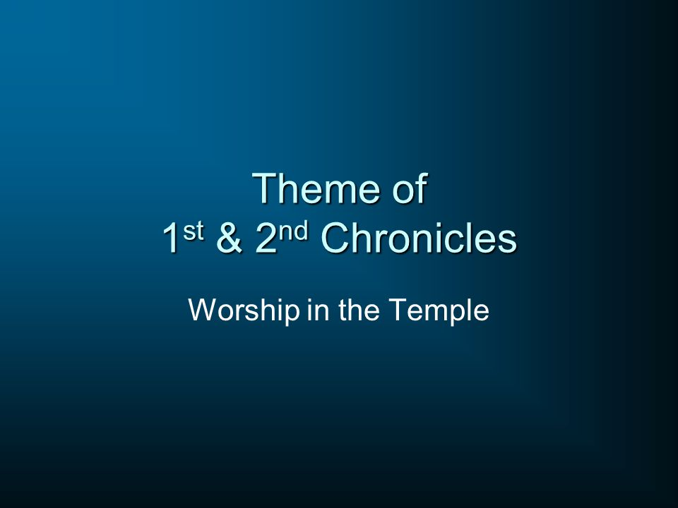 Theme of 1 st & 2 nd Chronicles Worship in the Temple