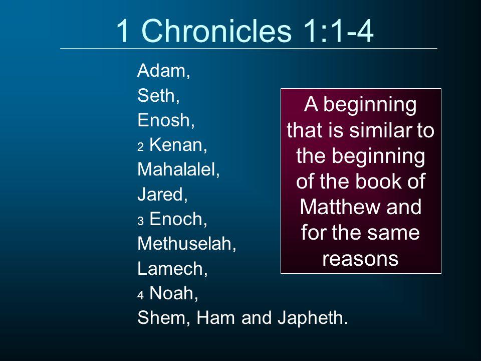 1 Chronicles 1:1-4 Adam, Seth, Enosh, 2 Kenan, Mahalalel, Jared, 3 Enoch, Methuselah, Lamech, 4 Noah, Shem, Ham and Japheth.