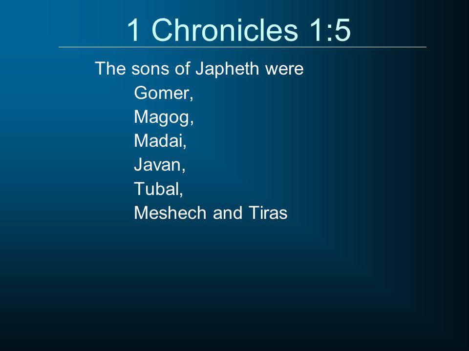 1 Chronicles 1:5 Gomer, Magog, Madai, Javan, Tubal, Meshech and Tiras The sons of Japheth were