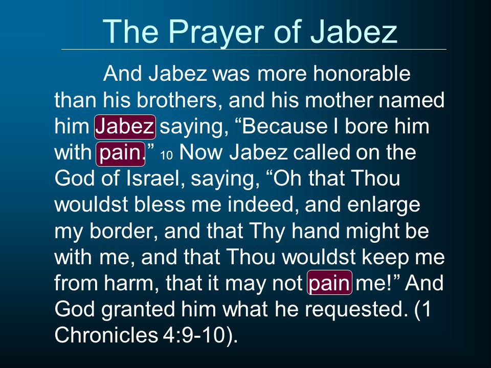 The Prayer of Jabez And Jabez was more honorable than his brothers, and his mother named him Jabez saying, Because I bore him with pain. 10 Now Jabez called on the God of Israel, saying, Oh that Thou wouldst bless me indeed, and enlarge my border, and that Thy hand might be with me, and that Thou wouldst keep me from harm, that it may not pain me! And God granted him what he requested.