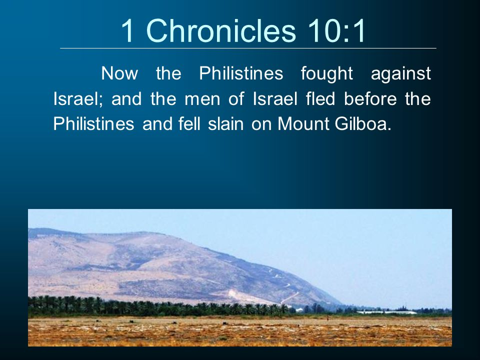 1 Chronicles 10:1 Now the Philistines fought against Israel; and the men of Israel fled before the Philistines and fell slain on Mount Gilboa.