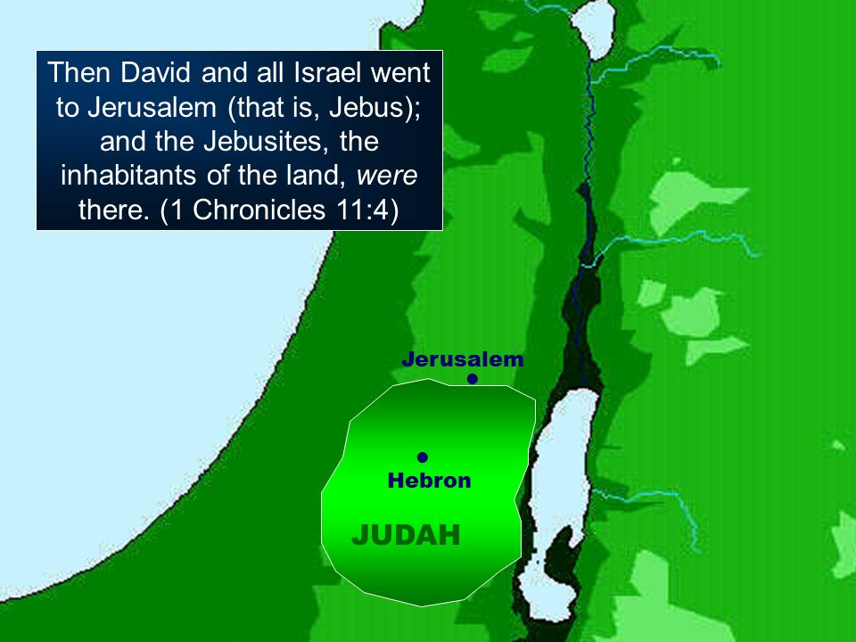 Hebron JUDAH Jerusalem Then David and all Israel went to Jerusalem (that is, Jebus); and the Jebusites, the inhabitants of the land, were there.