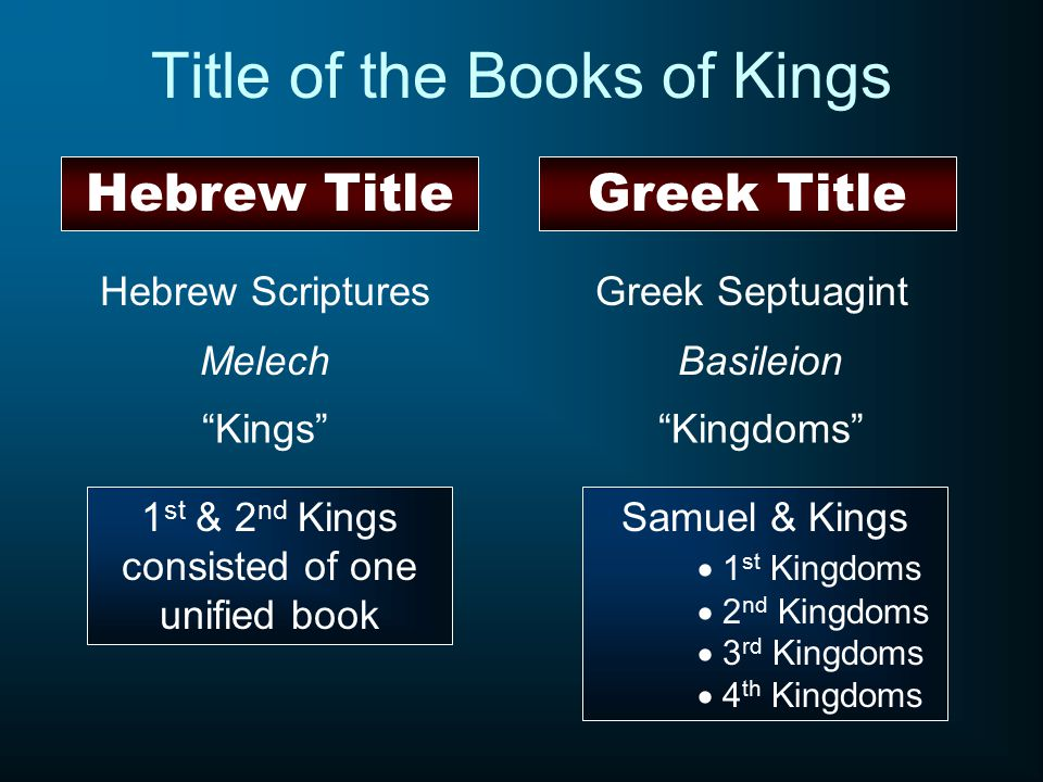 Hebrew Title Title of the Books of Kings Greek Title Hebrew Scriptures Melech Kings Greek Septuagint Basileion Kingdoms 1 st & 2 nd Kings consisted of one unified book Samuel & Kings  1 st Kingdoms  2 nd Kingdoms  3 rd Kingdoms  4 th Kingdoms